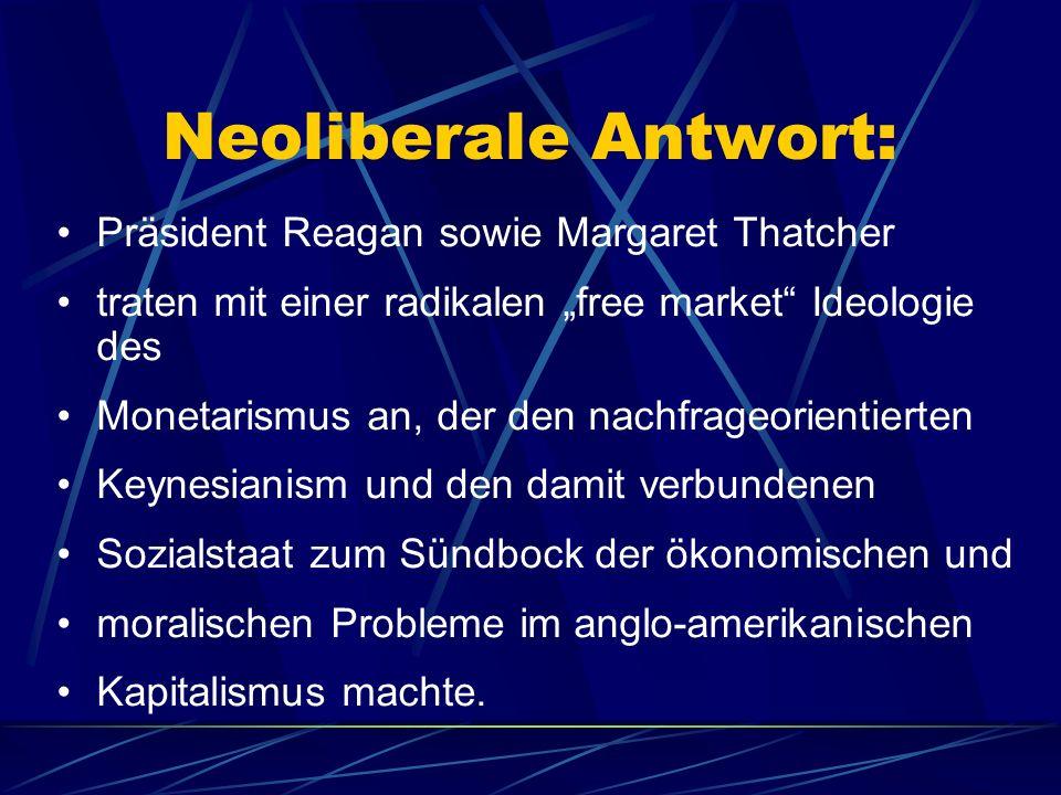 Neoliberale Antwort: Präsident Reagan sowie Margaret Thatcher traten mit einer radikalen free market Ideologie des Monetarismus an, der den nachfrageo