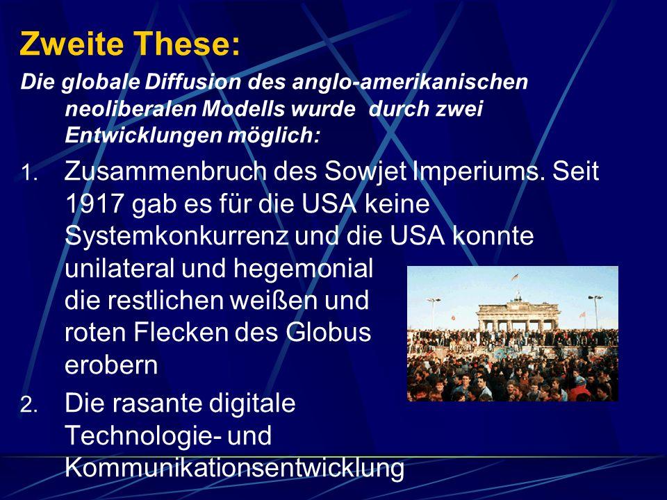 Zweite These: Die globale Diffusion des anglo-amerikanischen neoliberalen Modells wurde durch zwei Entwicklungen möglich Ohne diese beiden Aspekte (außenpolitische und technologische Entwicklung) ist die Globalisierung nicht denkbar und somit ist Globalisierung mit einem historischen Zeitpunkt, also 1989/90 verbunden.