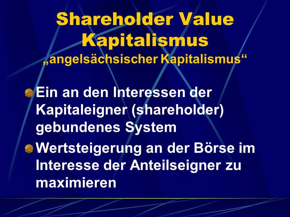 Shareholder Value Kapitalismus angelsächsischer Kapitalismus Ein an den Interessen der Kapitaleigner (shareholder) gebundenes System Wertsteigerung an