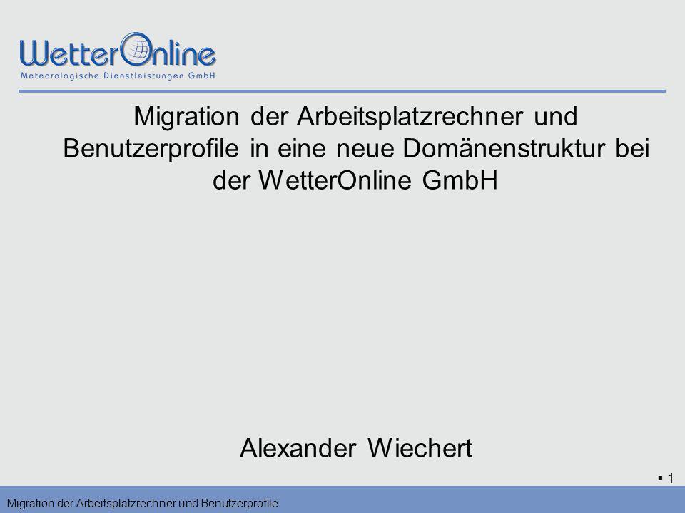 1 Migration der Arbeitsplatzrechner und Benutzerprofile in eine neue Domänenstruktur bei der WetterOnline GmbH Alexander Wiechert Migration der Arbeit