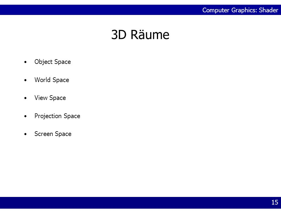 Computer Graphics: Shader 15 3D Räume Object Space World Space View Space Projection Space Screen Space