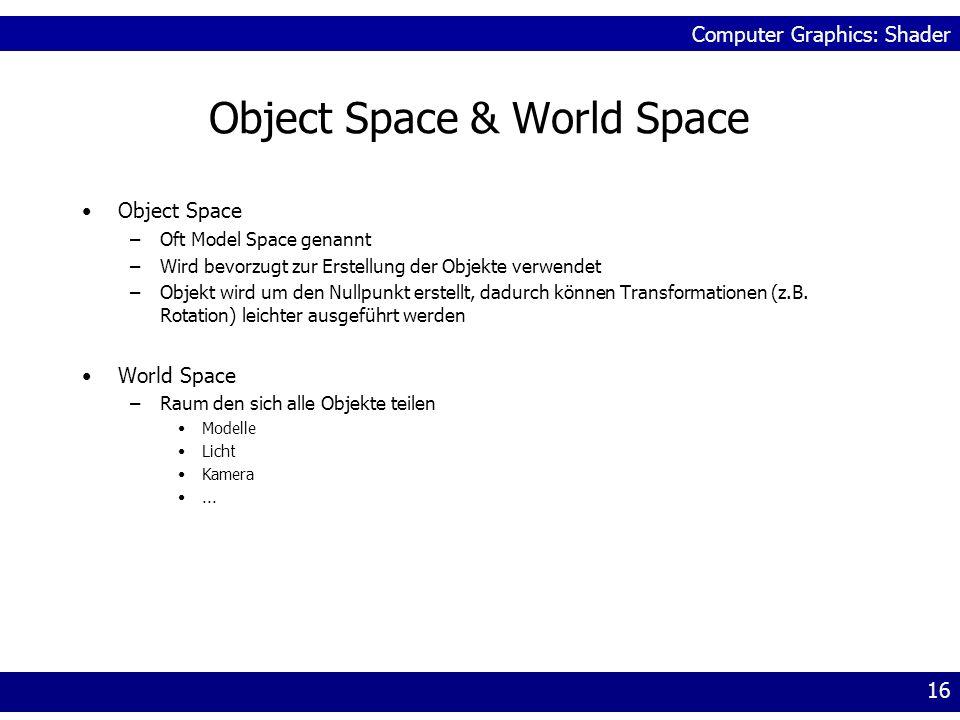Computer Graphics: Shader 16 Object Space & World Space Object Space –Oft Model Space genannt –Wird bevorzugt zur Erstellung der Objekte verwendet –Ob