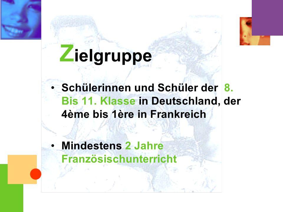 Schülerinnen und Schüler der 8. Bis 11. Klasse in Deutschland, der 4ème bis 1ère in Frankreich Mindestens 2 Jahre Französischunterricht Z ielgruppe