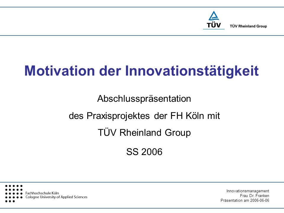 Innovationsmanagement Frau Dr. Franken Präsentation am 2006-06-06 Motivation der Innovationstätigkeit Abschlusspräsentation des Praxisprojektes der FH