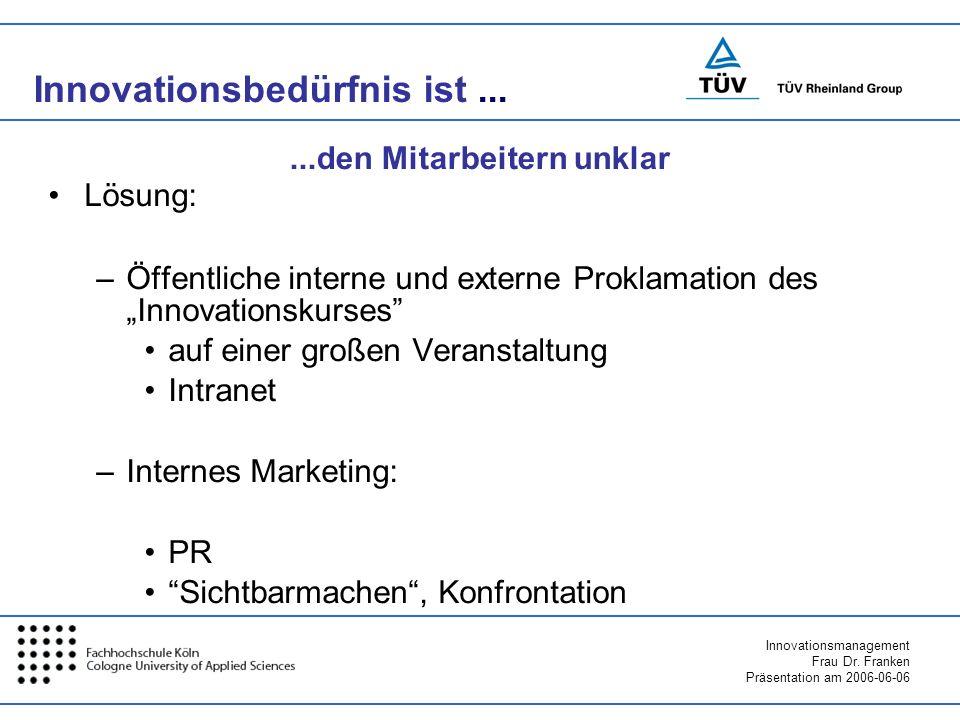 Innovationsmanagement Frau Dr. Franken Präsentation am 2006-06-06 Innovationsbedürfnis ist... Lösung: –Öffentliche interne und externe Proklamation de