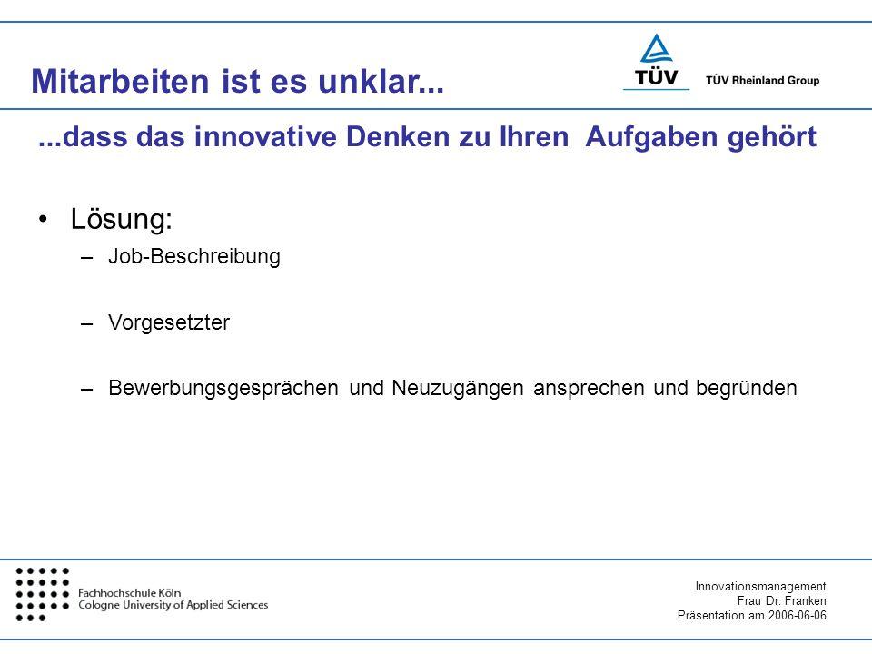 Innovationsmanagement Frau Dr. Franken Präsentation am 2006-06-06 Mitarbeiten ist es unklar... Lösung: –Job-Beschreibung –Vorgesetzter –Bewerbungsgesp