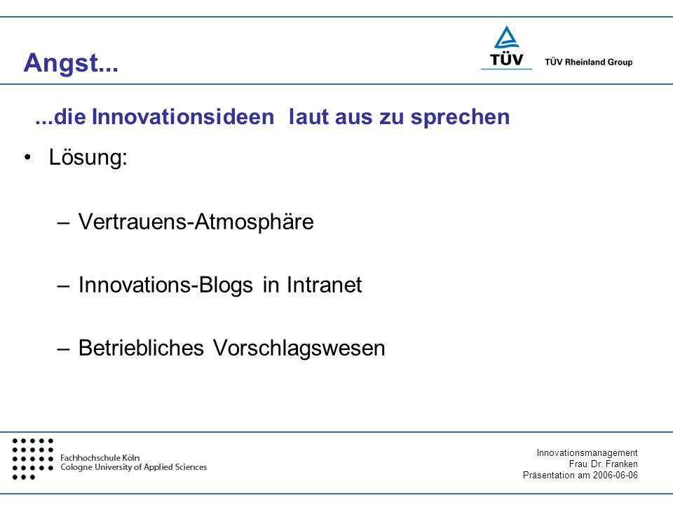 Innovationsmanagement Frau Dr. Franken Präsentation am 2006-06-06 Angst... Lösung: –Vertrauens-Atmosphäre –Innovations-Blogs in Intranet –Betriebliche