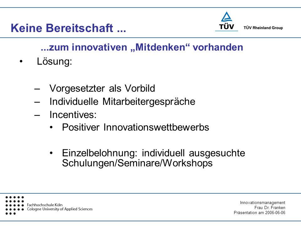 Innovationsmanagement Frau Dr. Franken Präsentation am 2006-06-06 Keine Bereitschaft... Lösung: –Vorgesetzter als Vorbild –Individuelle Mitarbeiterges
