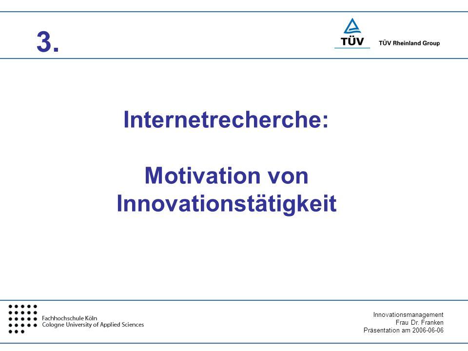 Innovationsmanagement Frau Dr. Franken Präsentation am 2006-06-06 3. Internetrecherche: Motivation von Innovationstätigkeit