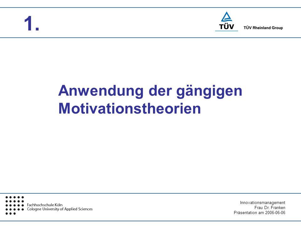 Innovationsmanagement Frau Dr. Franken Präsentation am 2006-06-06 Anwendung der gängigen Motivationstheorien 1.