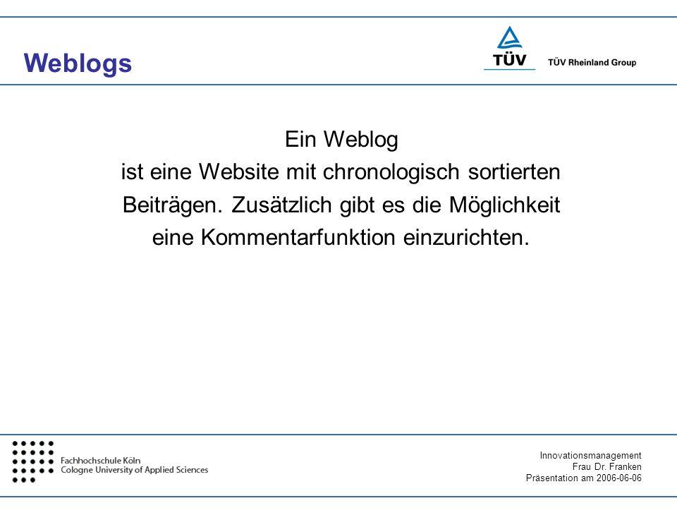 Innovationsmanagement Frau Dr. Franken Präsentation am 2006-06-06 Weblogs Ein Weblog ist eine Website mit chronologisch sortierten Beiträgen. Zusätzli
