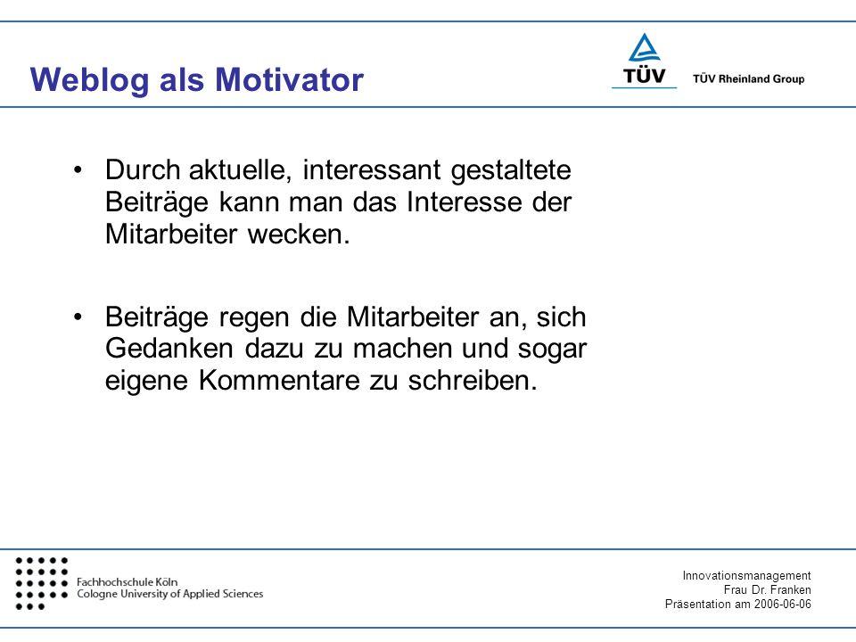 Innovationsmanagement Frau Dr. Franken Präsentation am 2006-06-06 Weblog als Motivator Durch aktuelle, interessant gestaltete Beiträge kann man das In