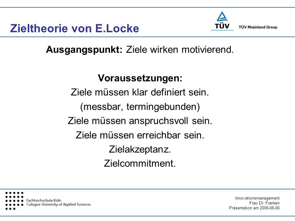 Innovationsmanagement Frau Dr. Franken Präsentation am 2006-06-06 Zieltheorie von E.Locke Ausgangspunkt: Ziele wirken motivierend. Voraussetzungen: Zi