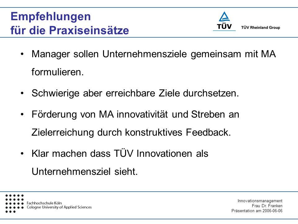 Innovationsmanagement Frau Dr. Franken Präsentation am 2006-06-06 Empfehlungen für die Praxiseinsätze Manager sollen Unternehmensziele gemeinsam mit M