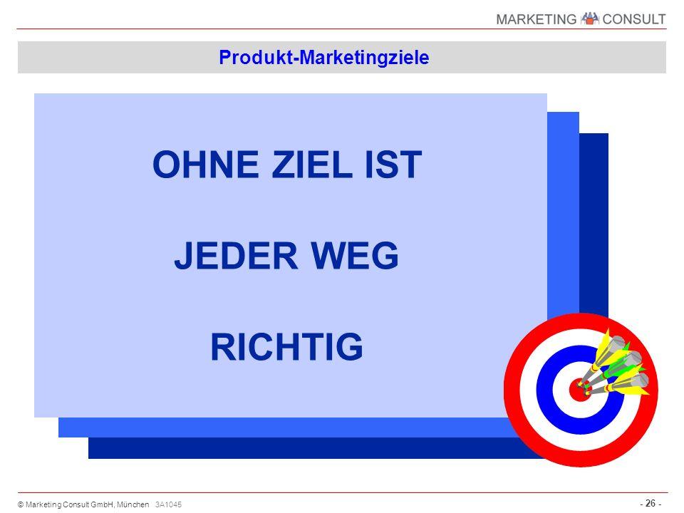 © Marketing Consult GmbH, München - 26 - 3A1045 Produkt-Marketingziele OHNE ZIEL IST JEDER WEG RICHTIG