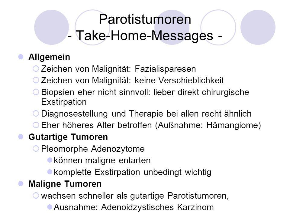 Parotistumoren - Take-Home-Messages - Allgemein Zeichen von Malignität: Fazialisparesen Zeichen von Malignität: keine Verschieblichkeit Biopsien eher