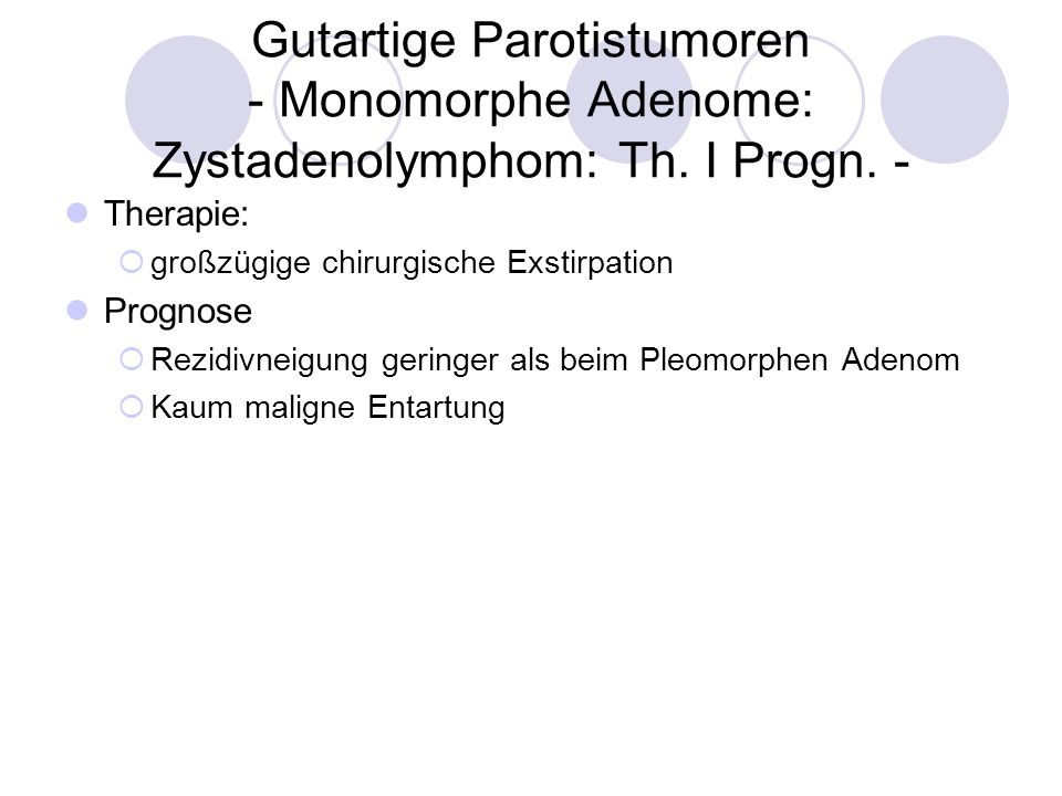 Gutartige Parotistumoren - Monomorphe Adenome: Zystadenolymphom: Th. I Progn. - Therapie: großzügige chirurgische Exstirpation Prognose Rezidivneigung