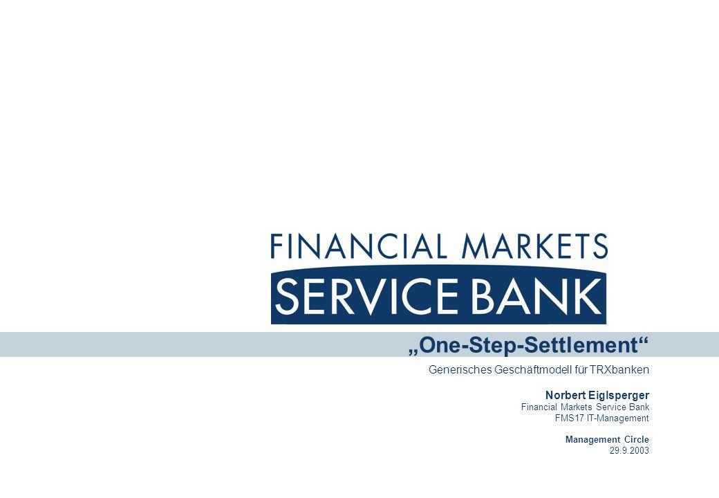 One-Step-Settlement Generisches Geschäftmodell für TRXbanken Norbert Eiglsperger Financial Markets Service Bank FMS17 IT-Management Management Circle 29.9.2003