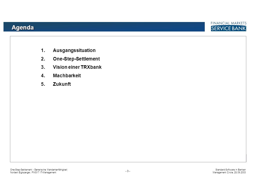 One-Step-Settlement - Generische Mandantenfähigkeit Norbert Eiglsperger, FMS17 IT-Management Standard-Software in Banken Management Circle, 28.09.2003 - 53 - Integration mehrere Kopfstellen ohne feste Zuordnung Mandanten zu Kopfstelle, sondern Geschäfte zu Kopfstelle Vom Kopfstellensystem zum OSS-System Machbarkeit eines OSS-Systems Mandant 2Mandant 3Mandant 4 Kopfstelle1 (jur.