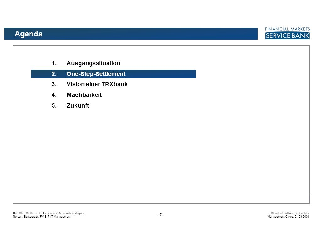 One-Step-Settlement - Generische Mandantenfähigkeit Norbert Eiglsperger, FMS17 IT-Management Standard-Software in Banken Management Circle, 28.09.2003 - 7 - Agenda 1.Ausgangssituation 2.One-Step-Settlement 3.Vision einer TRXbank 4.Machbarkeit 5.Zukunft