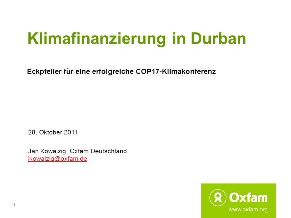 1 Klimafinanzierung in Durban Eckpfeiler für eine erfolgreiche COP17-Klimakonferenz 28. Oktober 2011 Jan Kowalzig, Oxfam Deutschland jkowalzig@oxfam.d