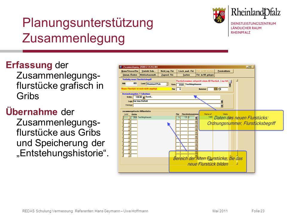 Folie 23Mai 2011REDAS Schulung Vermessung Referenten: Hans Geymann – Uwe Hoffmann Planungsunterstützung Zusammenlegung Erfassung der Zusammenlegungs-