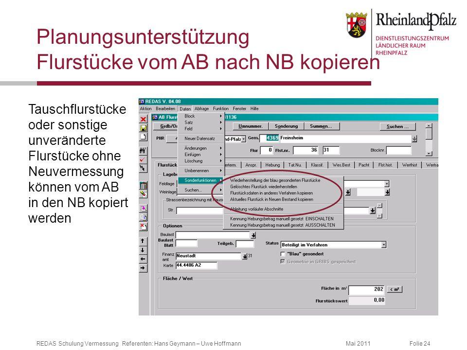 Folie 24Mai 2011REDAS Schulung Vermessung Referenten: Hans Geymann – Uwe Hoffmann Planungsunterstützung Flurstücke vom AB nach NB kopieren Tauschflurs