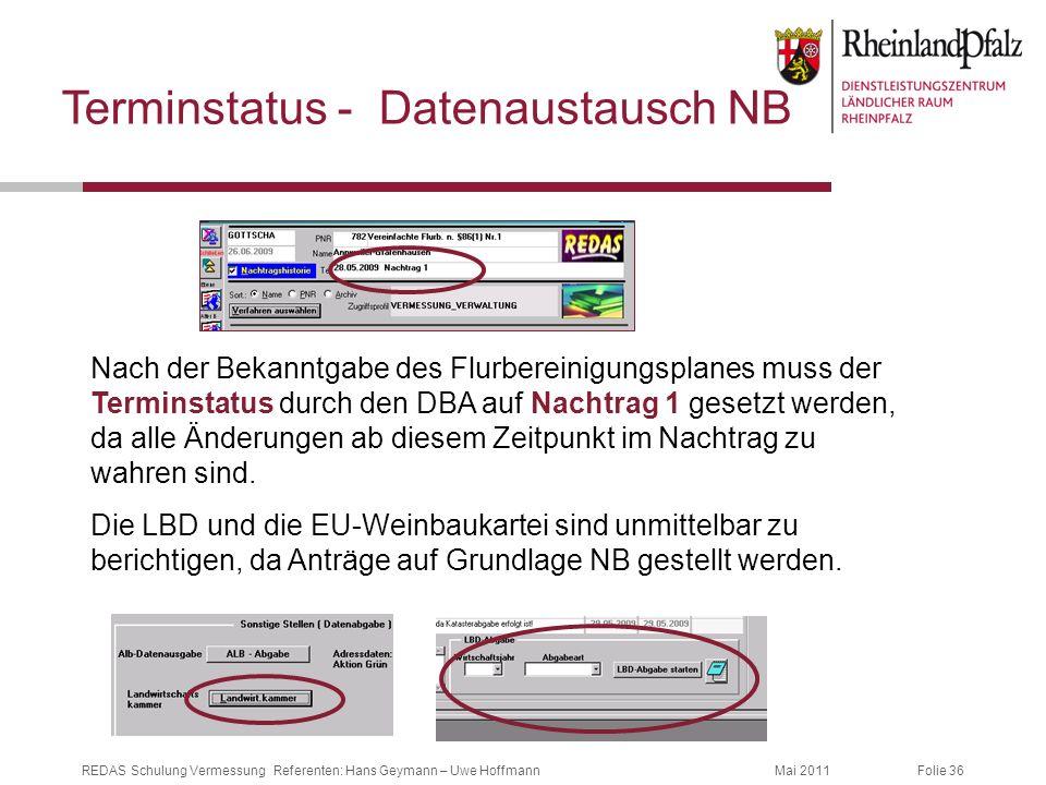Folie 36Mai 2011REDAS Schulung Vermessung Referenten: Hans Geymann – Uwe Hoffmann Terminstatus - Datenaustausch NB Nach der Bekanntgabe des Flurberein