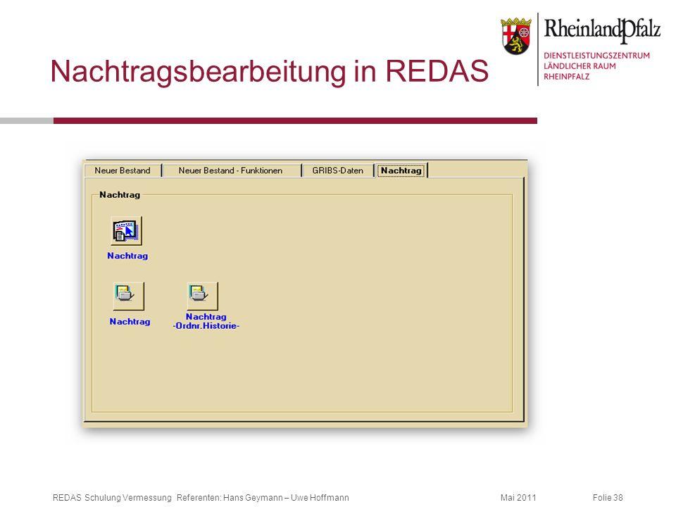 Folie 38Mai 2011REDAS Schulung Vermessung Referenten: Hans Geymann – Uwe Hoffmann Nachtragsbearbeitung in REDAS