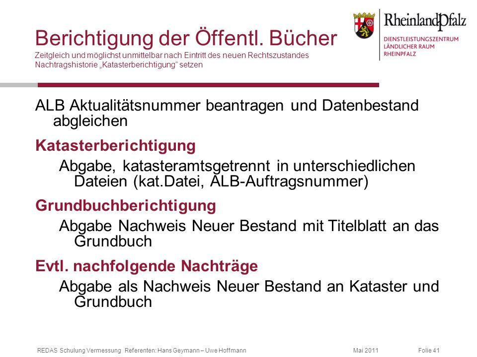 Folie 41Mai 2011REDAS Schulung Vermessung Referenten: Hans Geymann – Uwe Hoffmann Berichtigung der Öffentl. Bücher Zeitgleich und möglichst unmittelba