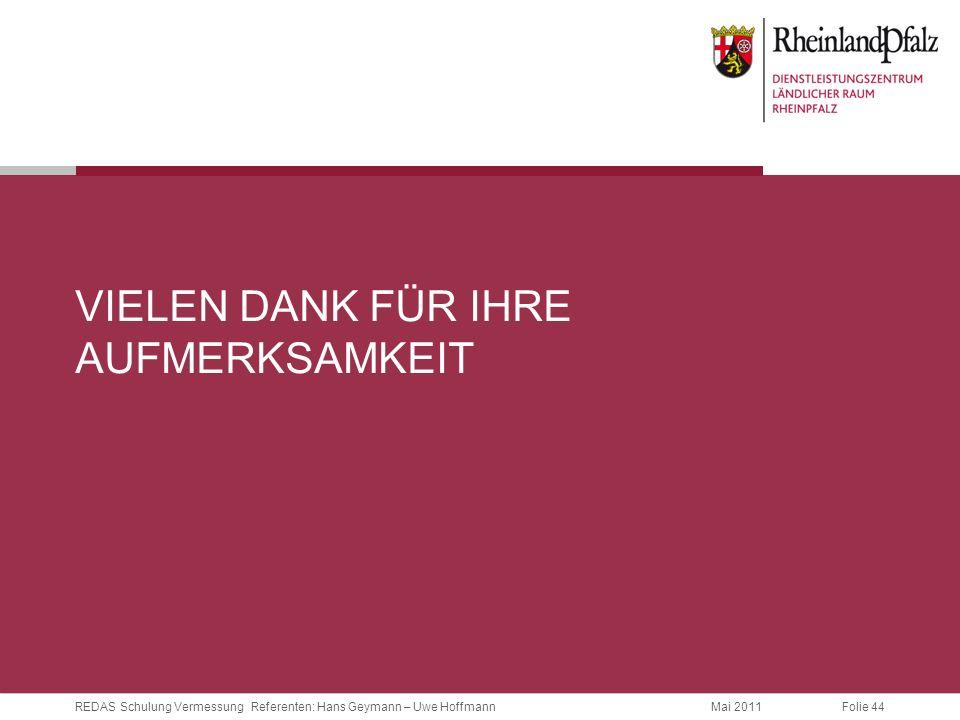 Folie 44REDAS Schulung Vermessung Referenten: Hans Geymann – Uwe HoffmannMai 2011 VIELEN DANK FÜR IHRE AUFMERKSAMKEIT