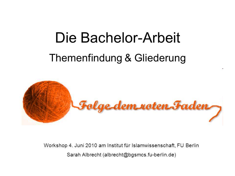 Die Bachelor-Arbeit Themenfindung & Gliederung Workshop 4. Juni 2010 am Institut für Islamwissenschaft, FU Berlin Sarah Albrecht (albrecht@bgsmcs.fu-b