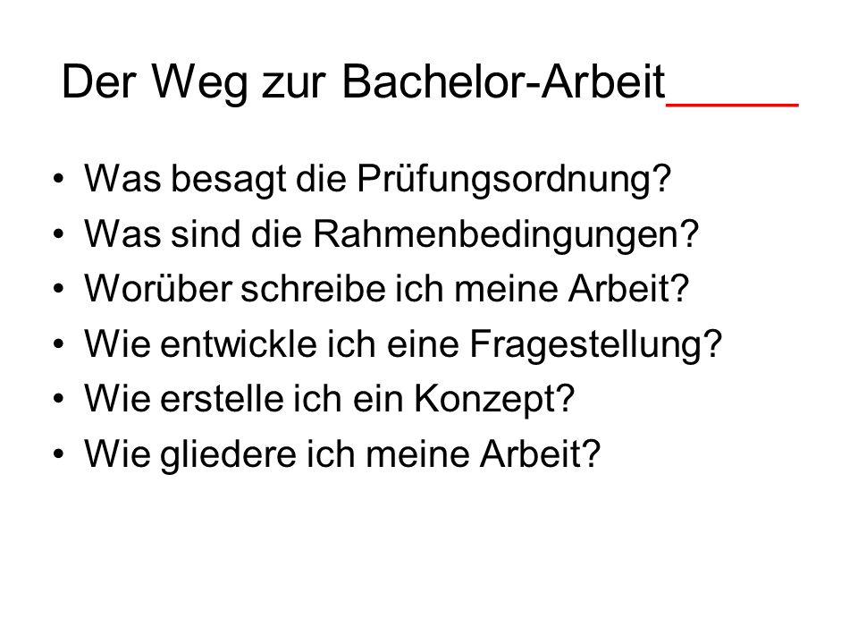 Der Weg zur Bachelor-Arbeit_____ Was besagt die Prüfungsordnung? Was sind die Rahmenbedingungen? Worüber schreibe ich meine Arbeit? Wie entwickle ich