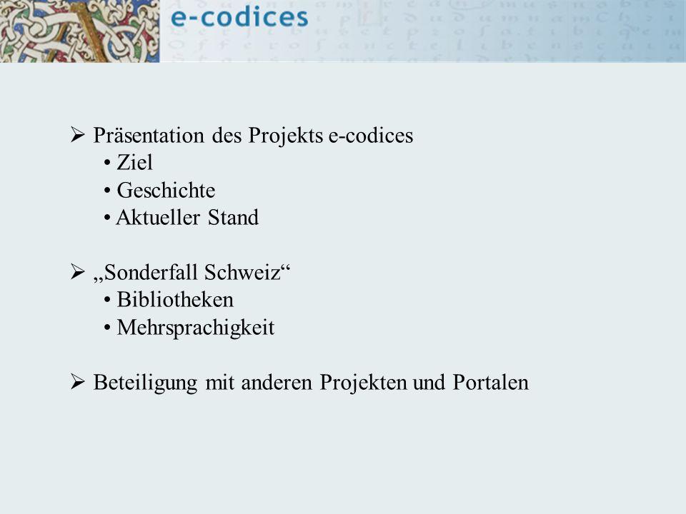 Präsentation des Projekts e-codices Ziel Geschichte Aktueller Stand Sonderfall Schweiz Bibliotheken Mehrsprachigkeit Beteiligung mit anderen Projekten