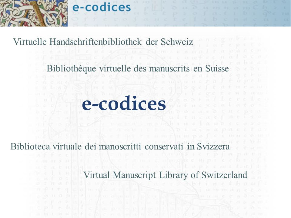 Virtual Manuscript Library of Switzerland Virtuelle Handschriftenbibliothek der Schweiz Bibliothèque virtuelle des manuscrits en Suisse Biblioteca virtuale dei manoscritti conservati in Svizzera e-codices