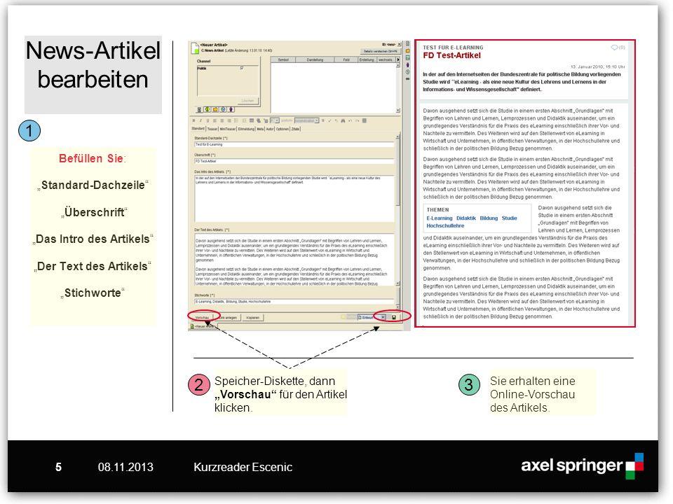 08.11.2013Kurzreader Escenic5 News-Artikel bearbeiten Befüllen Sie:Standard-Dachzeile ÜberschriftDas Intro des ArtikelsDer Text des ArtikelsStichworte Speicher-Diskette, dann Vorschau für den Artikel klicken.