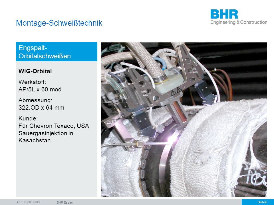 April 2008 · 9783 BHR Essen Seite 6 Montage-Schweißtechnik Engspalt- Orbitalschweißen WIG-Orbital Werkstoff: AP/5L x 60 mod Abmessung: 322.OD x 64 mm
