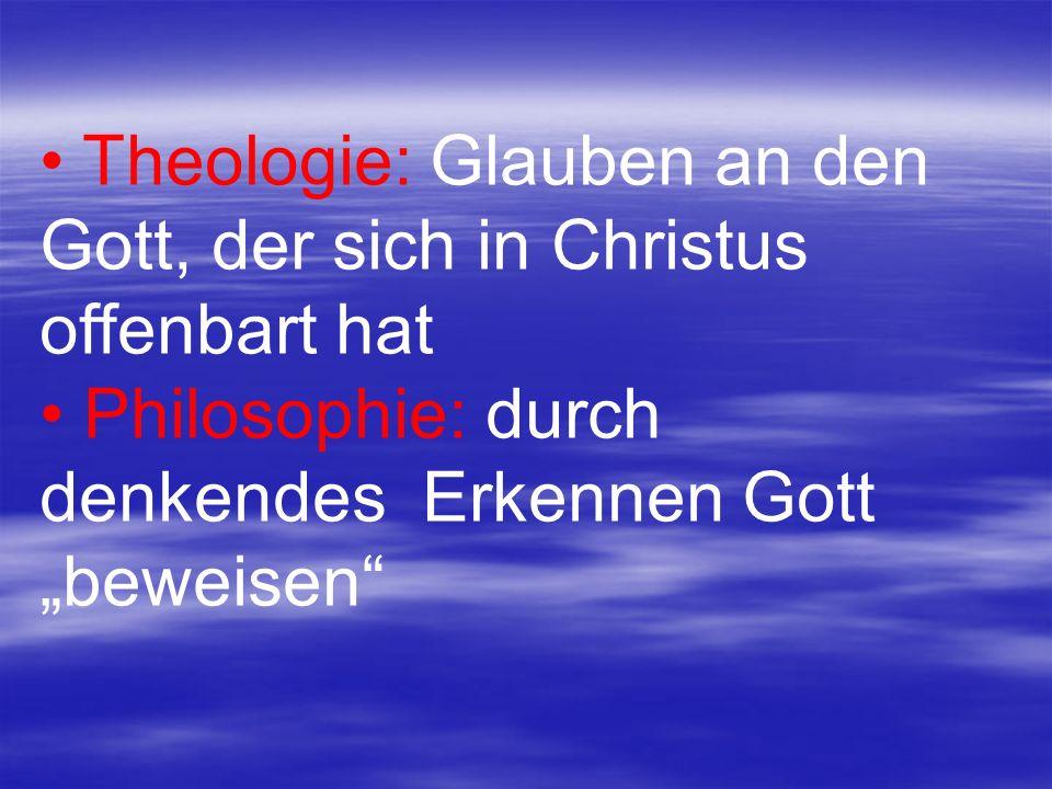Theologie: Glauben an den Gott, der sich in Christus offenbart hat Philosophie: durch denkendes Erkennen Gott beweisen
