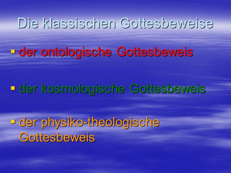 Die klassischen Gottesbeweise der ontologische Gottesbeweis der kosmologische Gottesbeweis der physiko-theologische Gottesbeweis