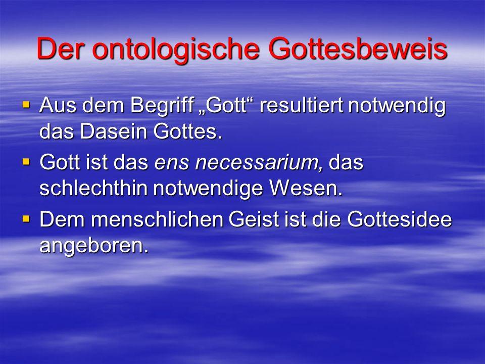 Der ontologische Gottesbeweis Aus dem Begriff Gott resultiert notwendig das Dasein Gottes. Aus dem Begriff Gott resultiert notwendig das Dasein Gottes