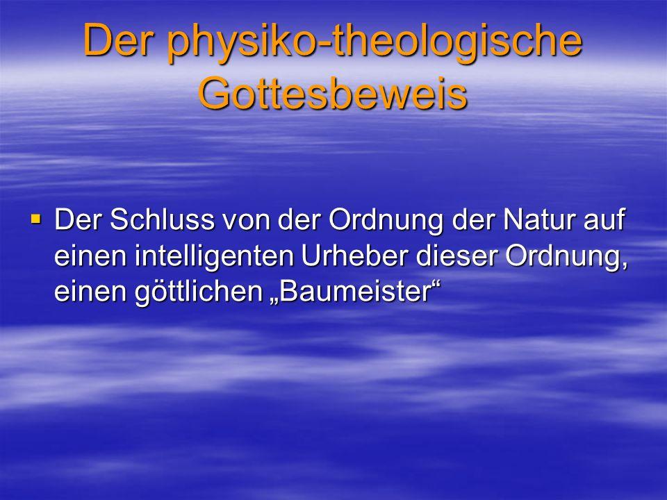 Der physiko-theologische Gottesbeweis Der Schluss von der Ordnung der Natur auf einen intelligenten Urheber dieser Ordnung, einen göttlichen Baumeiste