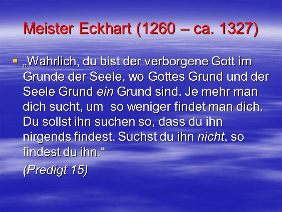 Meister Eckhart (1260 – ca. 1327) Wahrlich, du bist der verborgene Gott im Grunde der Seele, wo Gottes Grund und der Seele Grund ein Grund sind. Je me