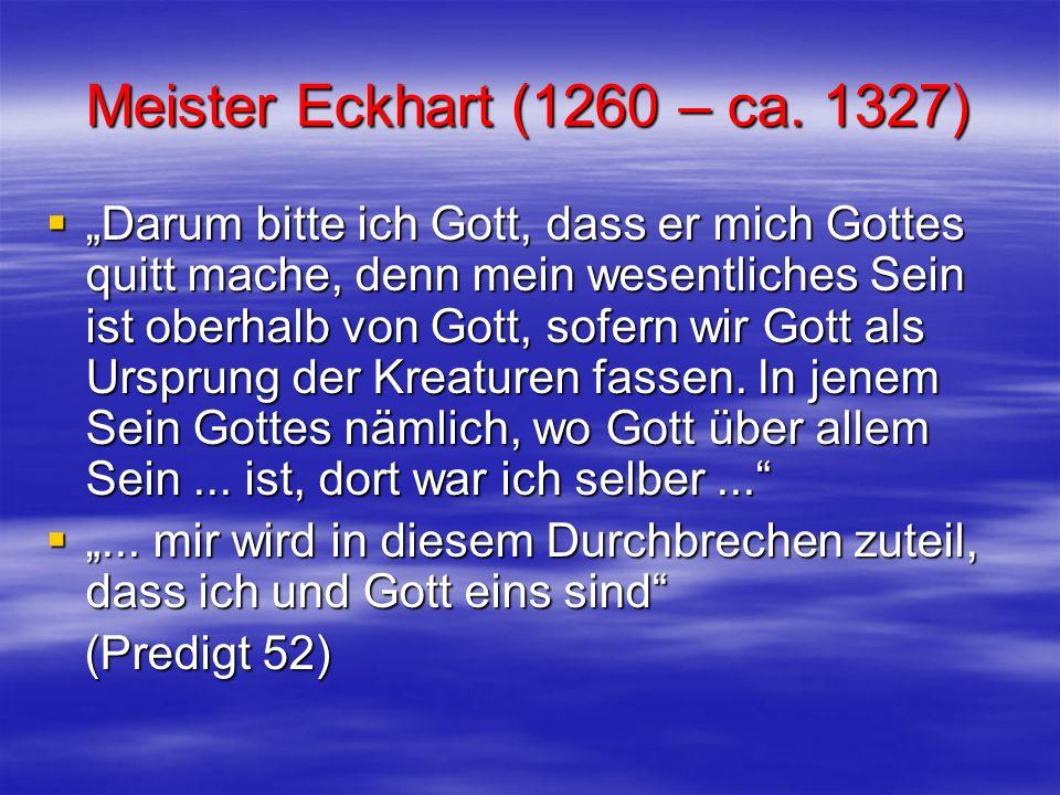Meister Eckhart (1260 – ca. 1327) Darum bitte ich Gott, dass er mich Gottes quitt mache, denn mein wesentliches Sein ist oberhalb von Gott, sofern wir
