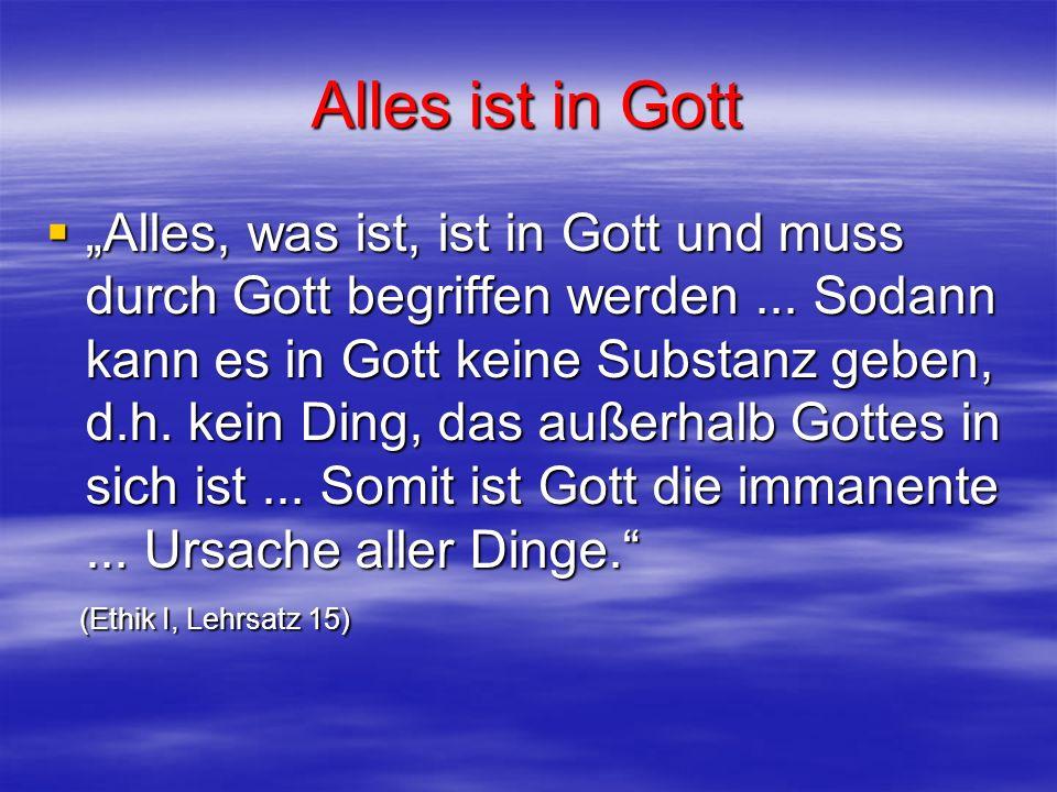 Alles ist in Gott Alles, was ist, ist in Gott und muss durch Gott begriffen werden... Sodann kann es in Gott keine Substanz geben, d.h. kein Ding, das