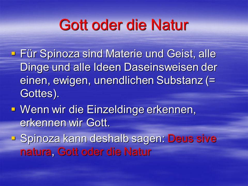Gott oder die Natur Für Spinoza sind Materie und Geist, alle Dinge und alle Ideen Daseinsweisen der einen, ewigen, unendlichen Substanz (= Gottes). Fü