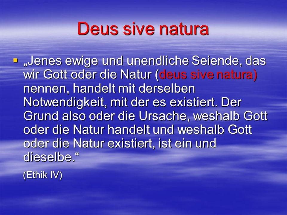 Deus sive natura Jenes ewige und unendliche Seiende, das wir Gott oder die Natur (deus sive natura) nennen, handelt mit derselben Notwendigkeit, mit d