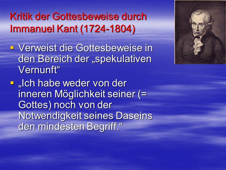 Kritik der Gottesbeweise durch Immanuel Kant (1724-1804) Verweist die Gottesbeweise in den Bereich der spekulativen Vernunft Verweist die Gottesbeweis
