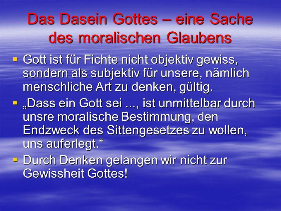Das Dasein Gottes – eine Sache des moralischen Glaubens Gott ist für Fichte nicht objektiv gewiss, sondern als subjektiv für unsere, nämlich menschlic