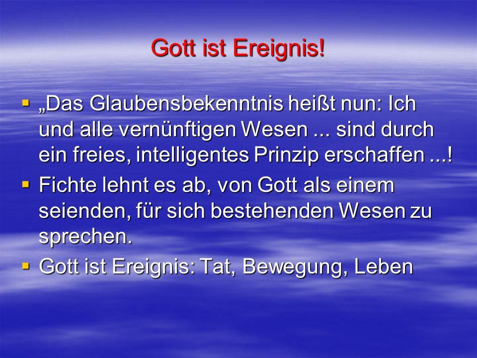 Gott ist Ereignis! Das Glaubensbekenntnis heißt nun: Ich und alle vernünftigen Wesen... sind durch ein freies, intelligentes Prinzip erschaffen...! Da