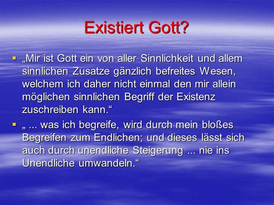 Existiert Gott? Mir ist Gott ein von aller Sinnlichkeit und allem sinnlichen Zusatze gänzlich befreites Wesen, welchem ich daher nicht einmal den mir
